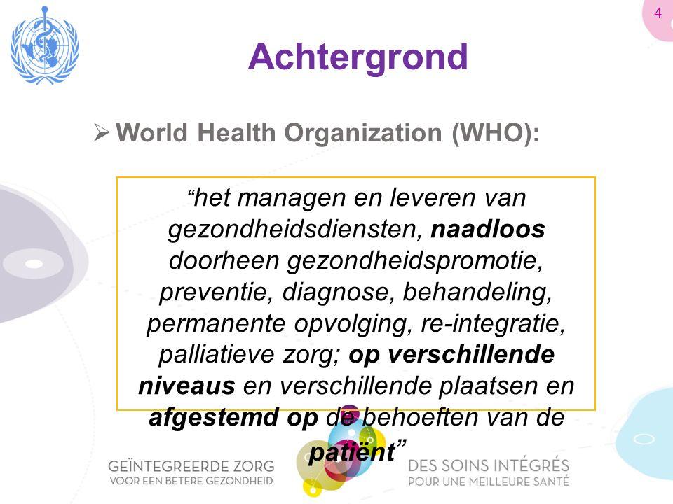 Achtergrond  World Health Organization (WHO): het managen en leveren van gezondheidsdiensten, naadloos doorheen gezondheidspromotie, preventie, diagnose, behandeling, permanente opvolging, re-integratie, palliatieve zorg; op verschillende niveaus en verschillende plaatsen en afgestemd op de behoeften van de patiënt 4