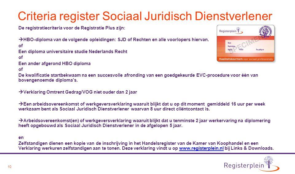 10 Criteria register Sociaal Juridisch Dienstverlener De registratiecriteria voor de Registratie Plus zijn:  HBO-diploma van de volgende opleidingen: