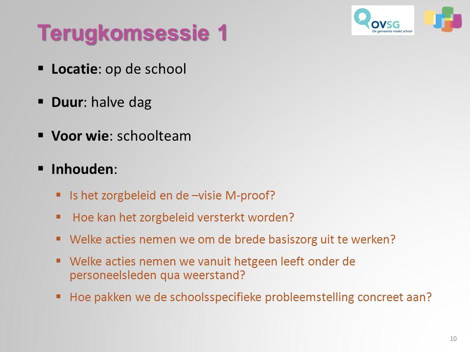 Terugkomsessie 1  Locatie: op de school  Duur: halve dag  Voor wie: schoolteam  Inhouden:  Is het zorgbeleid en de –visie M-proof.