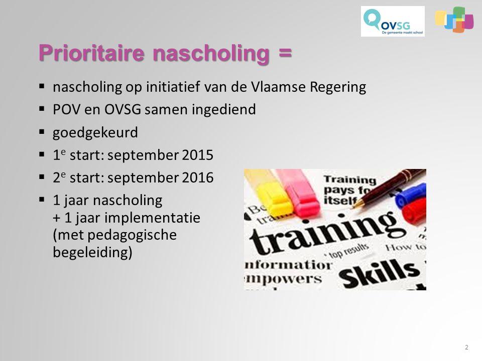 Prioritaire nascholing =  nascholing op initiatief van de Vlaamse Regering  POV en OVSG samen ingediend  goedgekeurd  1 e start: september 2015  2 e start: september 2016  1 jaar nascholing + 1 jaar implementatie (met pedagogische begeleiding) 2