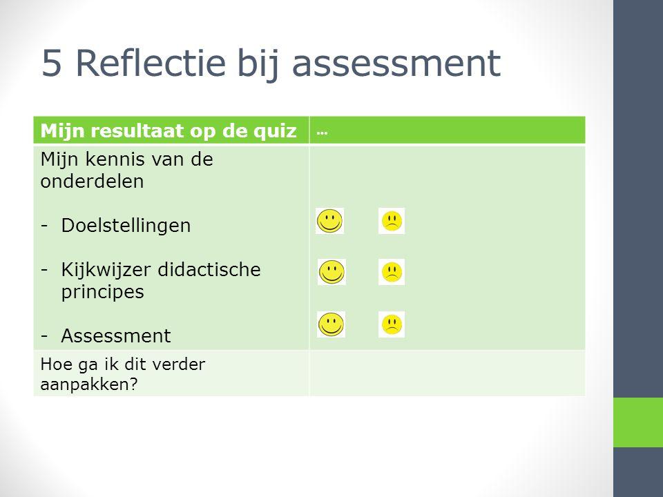 5 Reflectie bij assessment Mijn resultaat op de quiz … Mijn kennis van de onderdelen -Doelstellingen -Kijkwijzer didactische principes -Assessment Hoe ga ik dit verder aanpakken?
