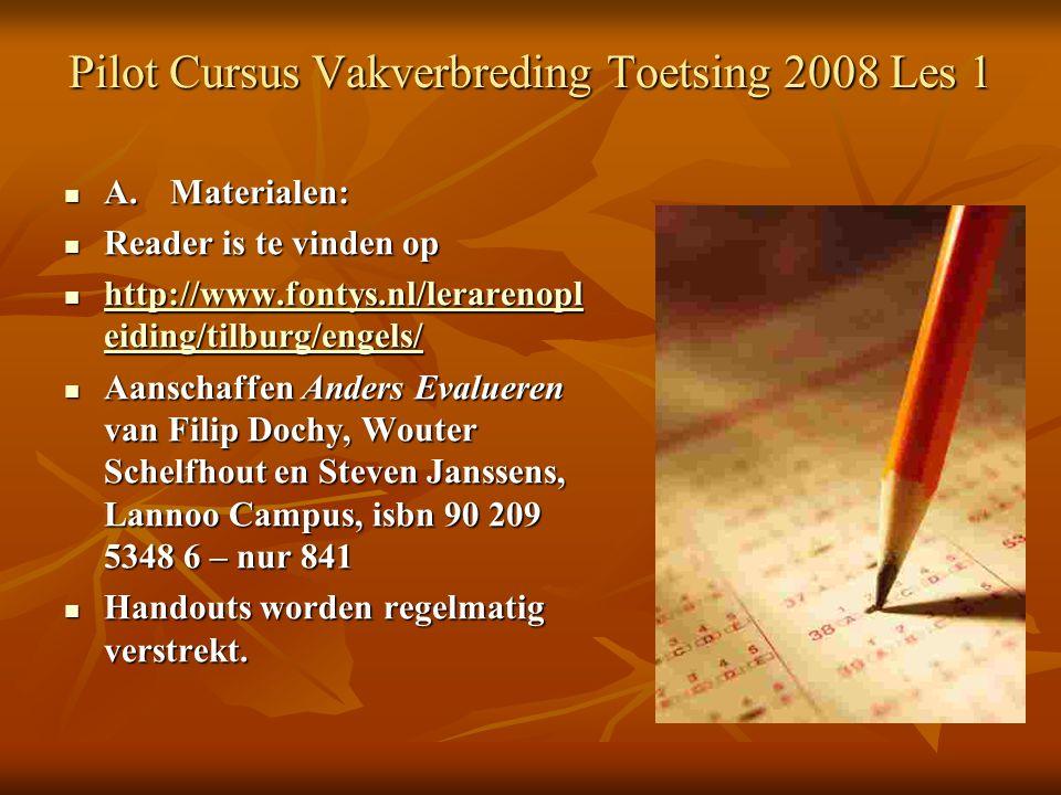 Pilot Cursus Vakverbreding Toetsing 2008 Les 1 A.Materialen: A.Materialen: Reader is te vinden op Reader is te vinden op http://www.fontys.nl/lerarenopl eiding/tilburg/engels/ http://www.fontys.nl/lerarenopl eiding/tilburg/engels/ http://www.fontys.nl/lerarenopl eiding/tilburg/engels/ http://www.fontys.nl/lerarenopl eiding/tilburg/engels/ Aanschaffen Anders Evalueren van Filip Dochy, Wouter Schelfhout en Steven Janssens, Lannoo Campus, isbn 90 209 5348 6 – nur 841 Aanschaffen Anders Evalueren van Filip Dochy, Wouter Schelfhout en Steven Janssens, Lannoo Campus, isbn 90 209 5348 6 – nur 841 Handouts worden regelmatig verstrekt.