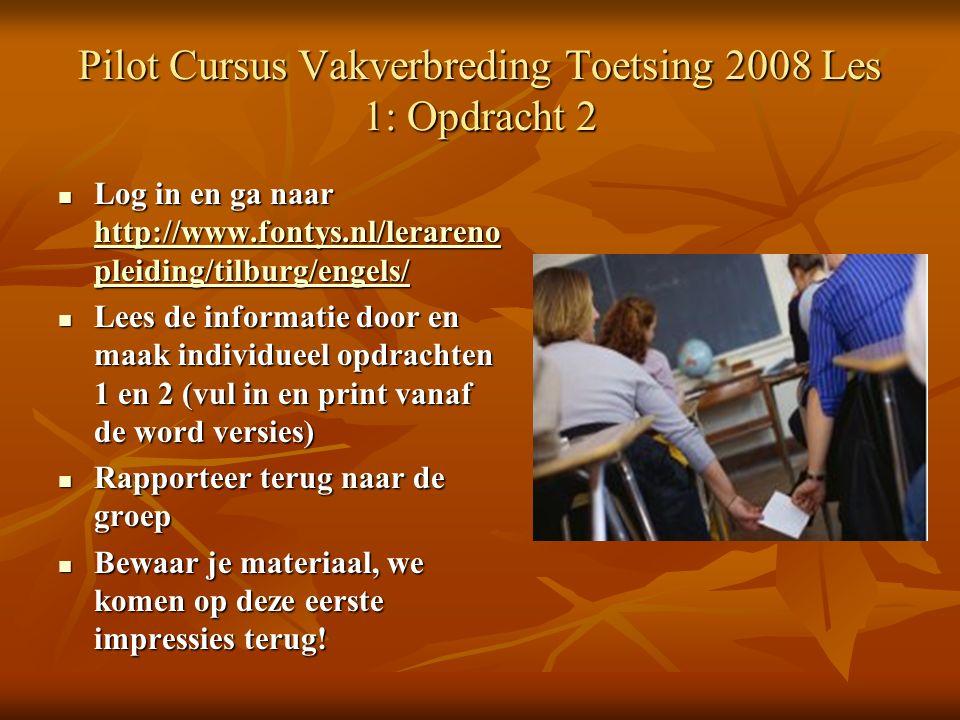Pilot Cursus Vakverbreding Toetsing 2008 Les 1: Opdracht 2 Log in en ga naar http://www.fontys.nl/lerareno pleiding/tilburg/engels/ Log in en ga naar http://www.fontys.nl/lerareno pleiding/tilburg/engels/ http://www.fontys.nl/lerareno pleiding/tilburg/engels/ http://www.fontys.nl/lerareno pleiding/tilburg/engels/ Lees de informatie door en maak individueel opdrachten 1 en 2 (vul in en print vanaf de word versies) Lees de informatie door en maak individueel opdrachten 1 en 2 (vul in en print vanaf de word versies) Rapporteer terug naar de groep Rapporteer terug naar de groep Bewaar je materiaal, we komen op deze eerste impressies terug.