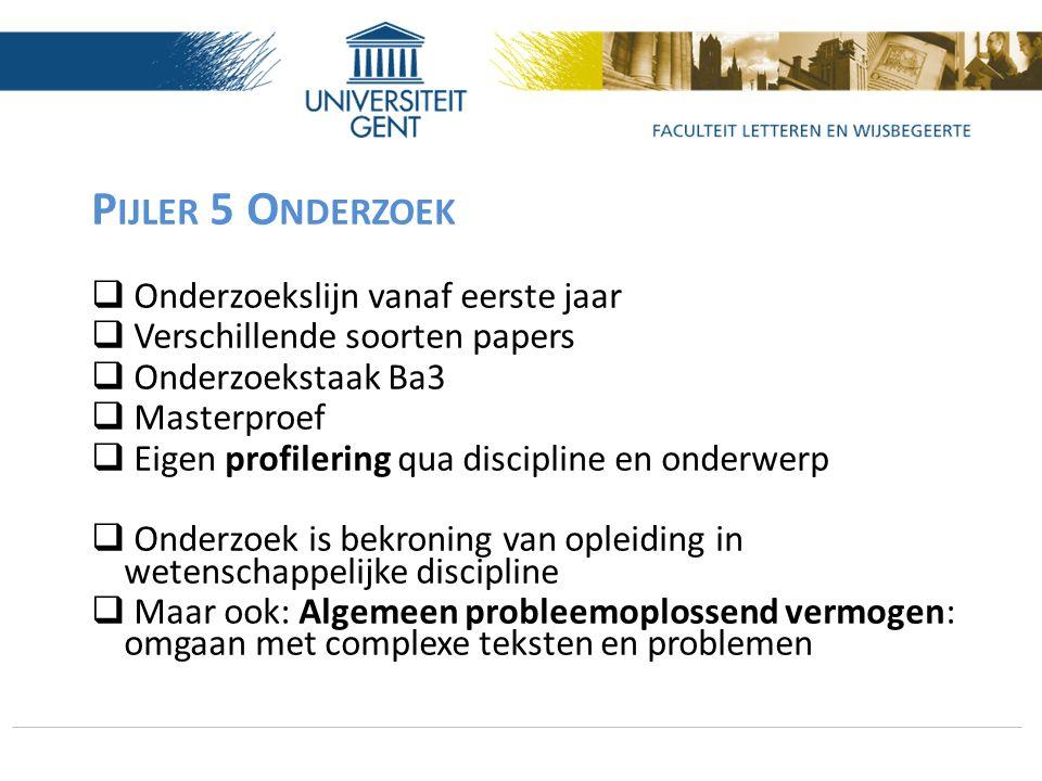 P IJLER 5 O NDERZOEK  Onderzoekslijn vanaf eerste jaar  Verschillende soorten papers  Onderzoekstaak Ba3  Masterproef  Eigen profilering qua disc