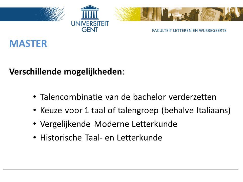 MASTER Verschillende mogelijkheden: Talencombinatie van de bachelor verderzetten Keuze voor 1 taal of talengroep (behalve Italiaans) Vergelijkende Moderne Letterkunde Historische Taal- en Letterkunde