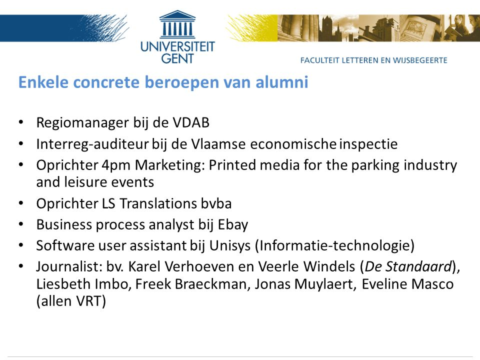 Enkele concrete beroepen van alumni Regiomanager bij de VDAB Interreg-auditeur bij de Vlaamse economische inspectie Oprichter 4pm Marketing: Printed media for the parking industry and leisure events Oprichter LS Translations bvba Business process analyst bij Ebay Software user assistant bij Unisys (Informatie-technologie) Journalist: bv.