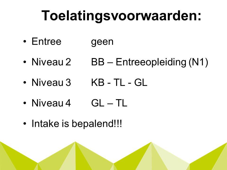 Toelatingsvoorwaarden: Entreegeen Niveau 2BB – Entreeopleiding (N1) Niveau 3KB - TL - GL Niveau 4GL – TL Intake is bepalend!!!