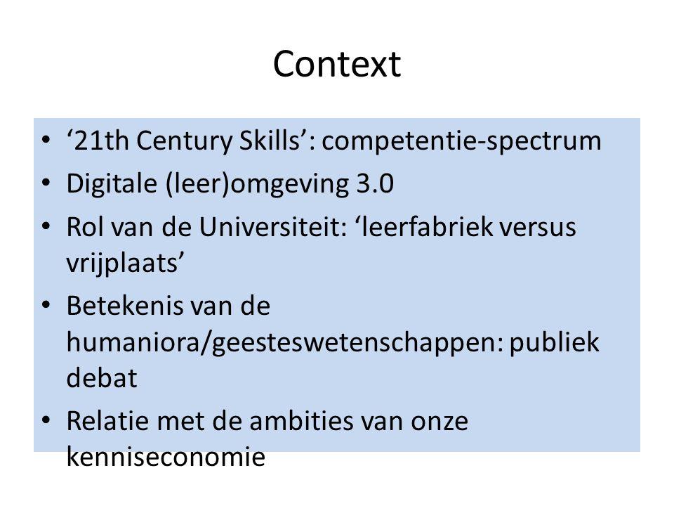 Context '21th Century Skills': competentie-spectrum Digitale (leer)omgeving 3.0 Rol van de Universiteit: 'leerfabriek versus vrijplaats' Betekenis van de humaniora/geesteswetenschappen: publiek debat Relatie met de ambities van onze kenniseconomie