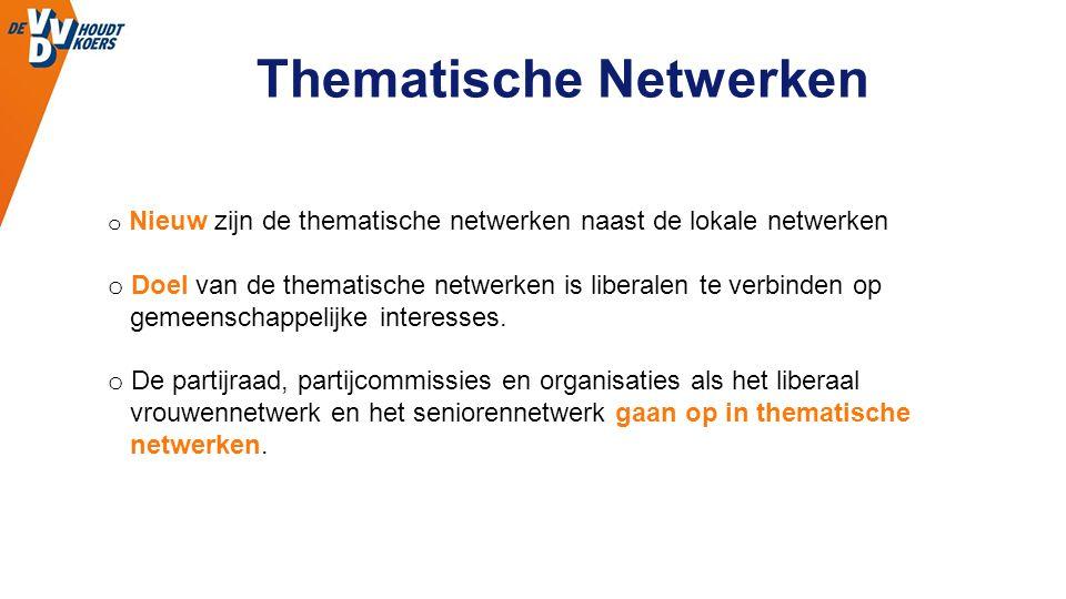 Thematische Netwerken o Nieuw zijn de thematische netwerken naast de lokale netwerken o Doel van de thematische netwerken is liberalen te verbinden op gemeenschappelijke interesses.