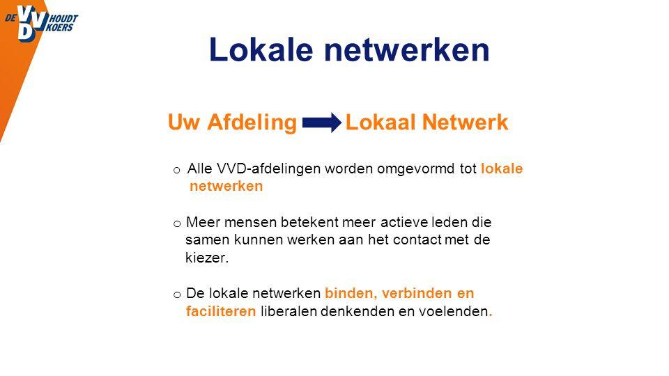 Lokale netwerken o Alle VVD-afdelingen worden omgevormd tot lokale netwerken o Meer mensen betekent meer actieve leden die samen kunnen werken aan het contact met de kiezer.