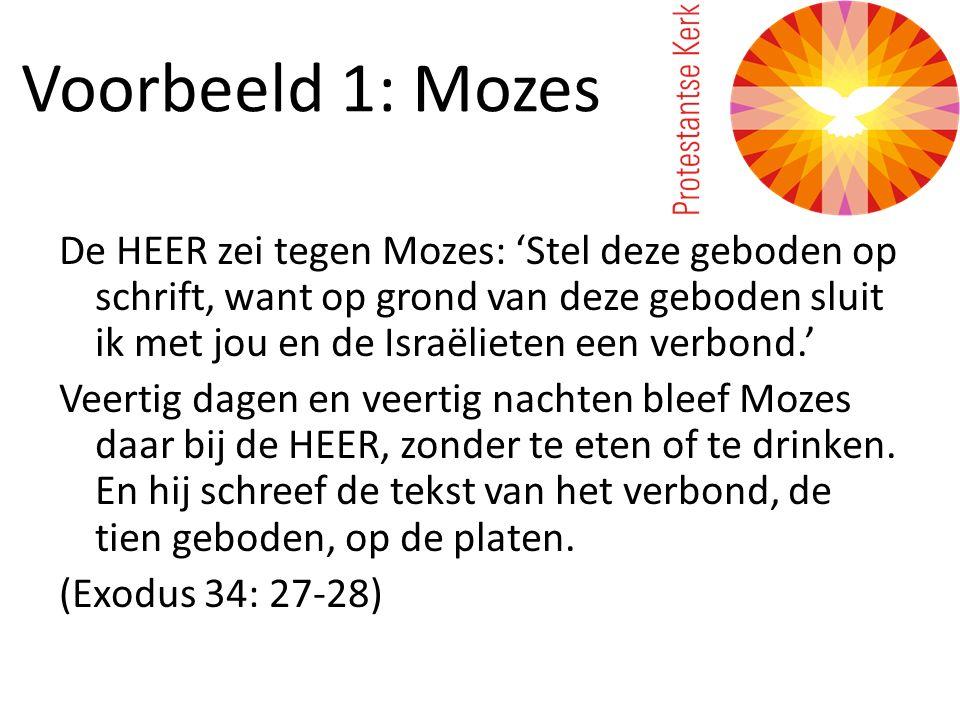 Voorbeeld 1: Mozes De HEER zei tegen Mozes: 'Stel deze geboden op schrift, want op grond van deze geboden sluit ik met jou en de Israëlieten een verbond.' Veertig dagen en veertig nachten bleef Mozes daar bij de HEER, zonder te eten of te drinken.