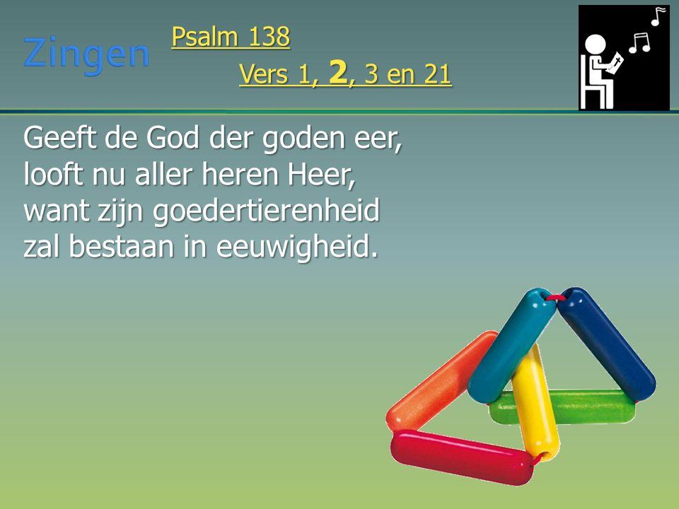 Geeft de God der goden eer, looft nu aller heren Heer, want zijn goedertierenheid zal bestaan in eeuwigheid. Psalm 138 Vers 1, 2, 3 en 21