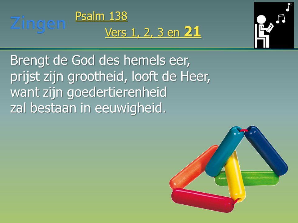 Brengt de God des hemels eer, prijst zijn grootheid, looft de Heer, want zijn goedertierenheid zal bestaan in eeuwigheid. Psalm 138 Vers 1, 2, 3 en 21