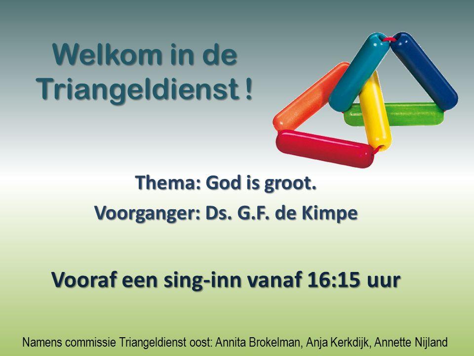 Welkom in de Triangeldienst ! Thema: God is groot. Voorganger: Ds. G.F. de Kimpe Vooraf een sing-inn vanaf 16:15 uur Namens commissie Triangeldienst o