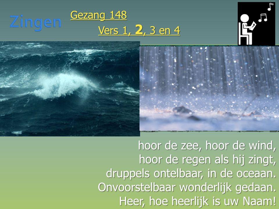 hoor de zee, hoor de wind, hoor de regen als hij zingt, druppels ontelbaar, in de oceaan. Onvoorstelbaar wonderlijk gedaan. Heer, hoe heerlijk is uw N