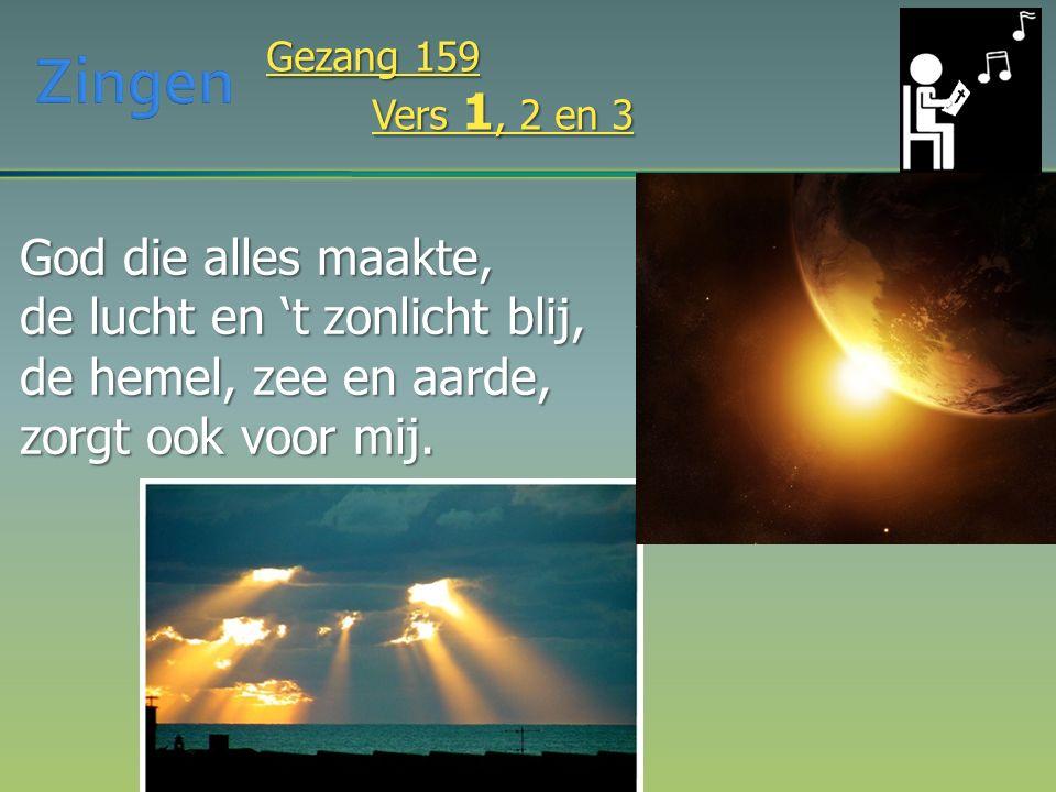 God die alles maakte, de lucht en 't zonlicht blij, de hemel, zee en aarde, zorgt ook voor mij. Gezang 159 Vers 1, 2 en 3