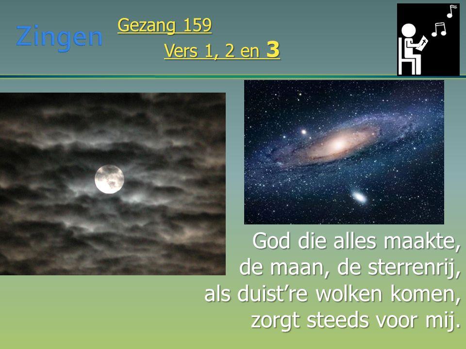God die alles maakte, de maan, de sterrenrij, als duist're wolken komen, zorgt steeds voor mij. Gezang 159 Vers 1, 2 en 3