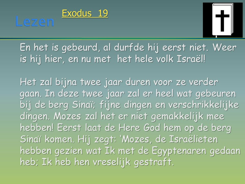 Exodus 19 En het is gebeurd, al durfde hij eerst niet. Weer is hij hier, en nu met het hele volk Israël! Het zal bijna twee jaar duren voor ze verder