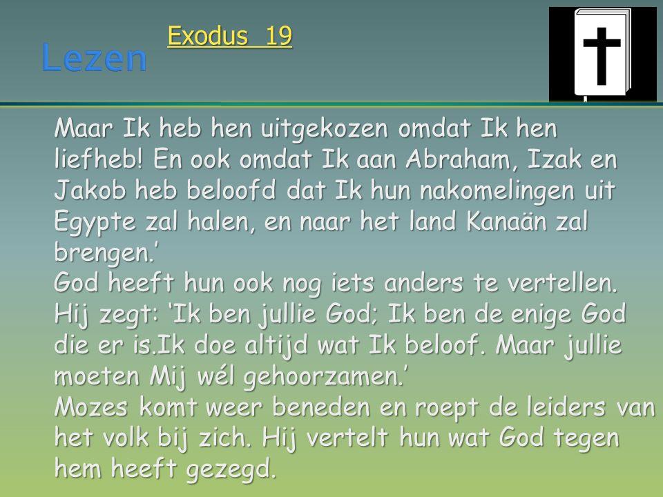 Exodus 19 Maar Ik heb hen uitgekozen omdat Ik hen liefheb! En ook omdat Ik aan Abraham, Izak en Jakob heb beloofd dat Ik hun nakomelingen uit Egypte z