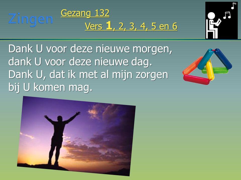 Dank U voor deze nieuwe morgen, dank U voor deze nieuwe dag. Dank U, dat ik met al mijn zorgen bij U komen mag. Gezang 132 Vers 1, 2, 3, 4, 5 en 6