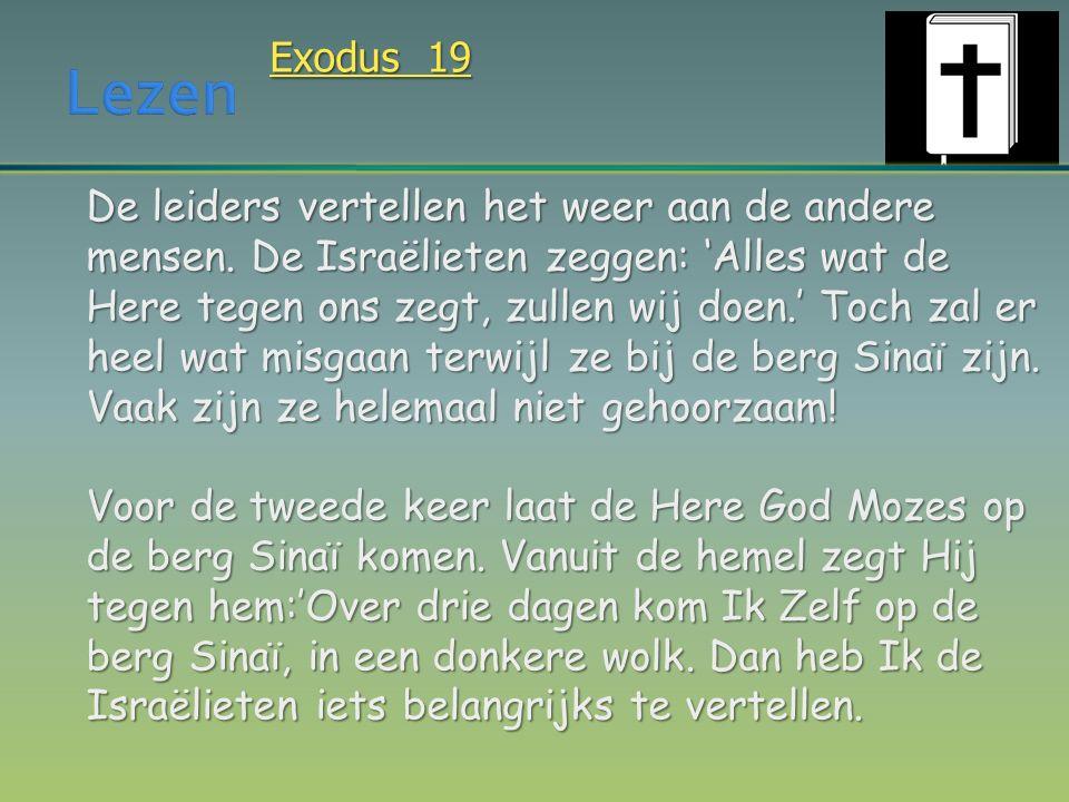 Exodus 19 De leiders vertellen het weer aan de andere mensen. De Israëlieten zeggen: 'Alles wat de Here tegen ons zegt, zullen wij doen.' Toch zal er
