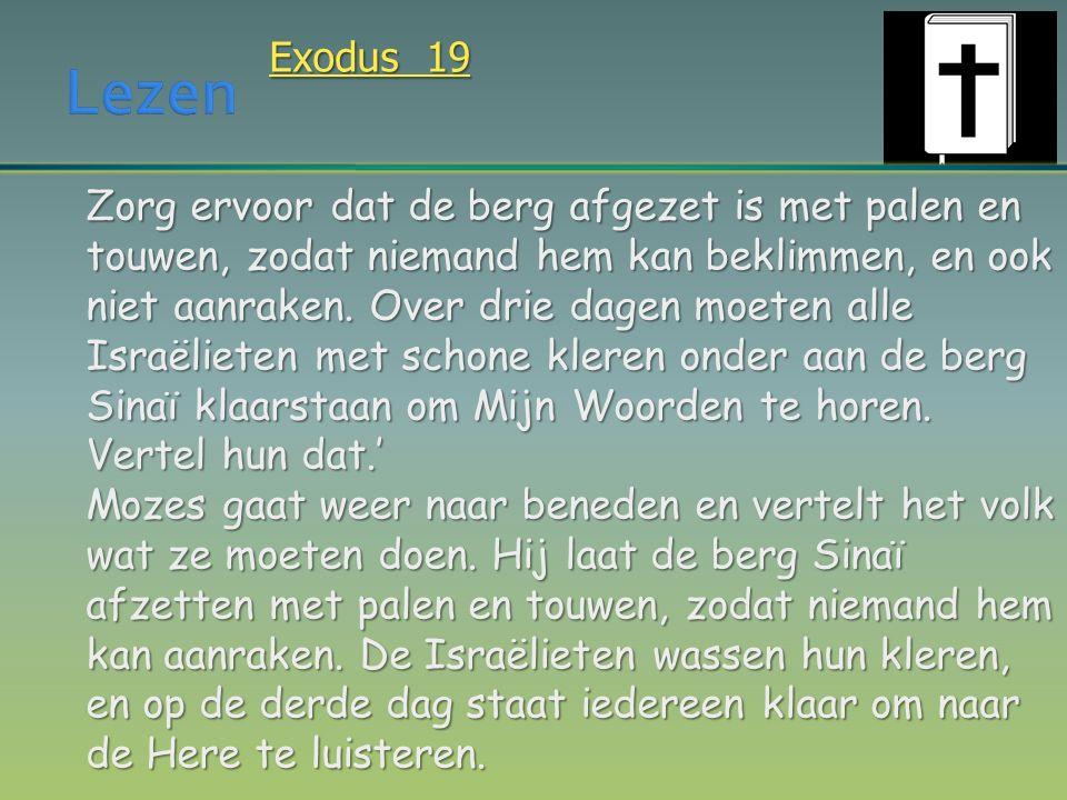 Exodus 19 Zorg ervoor dat de berg afgezet is met palen en touwen, zodat niemand hem kan beklimmen, en ook niet aanraken. Over drie dagen moeten alle I
