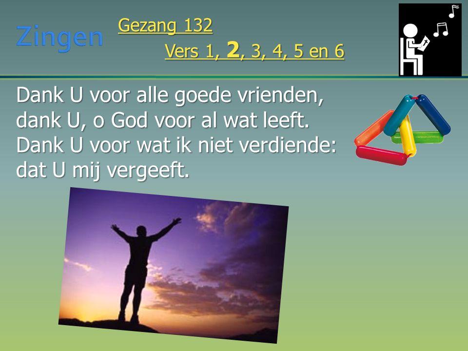 Dank U voor alle goede vrienden, dank U, o God voor al wat leeft. Dank U voor wat ik niet verdiende: dat U mij vergeeft. Gezang 132 Vers 1, 2, 3, 4, 5