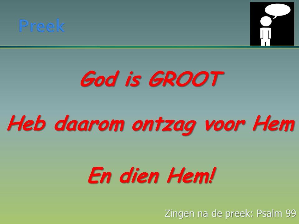 God is GROOT Heb daarom ontzag voor Hem En dien Hem! Zingen na de preek: Psalm 99