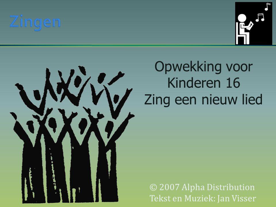 © 2007 Alpha Distribution Tekst en Muziek: Jan Visser Opwekking voor Kinderen 16 Zing een nieuw lied