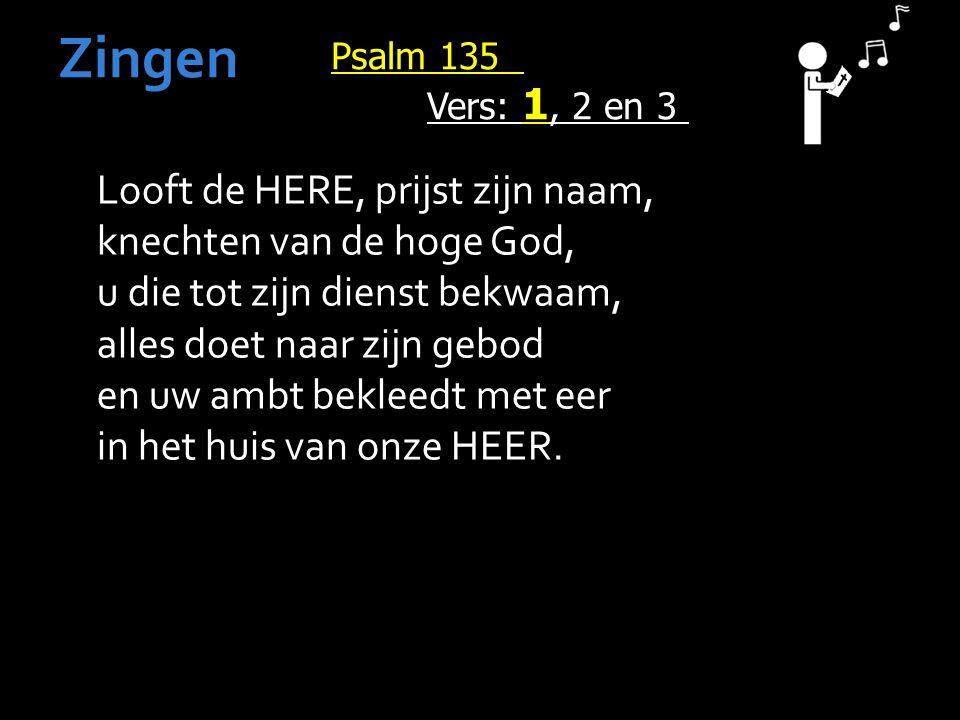 Psalm 135 Vers: 1, 2 en 3 Zingen Looft de HERE, prijst zijn naam, knechten van de hoge God, u die tot zijn dienst bekwaam, alles doet naar zijn gebod en uw ambt bekleedt met eer in het huis van onze HEER.