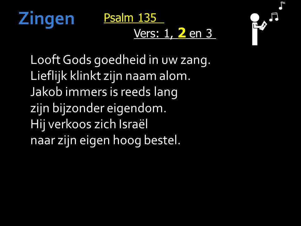 Psalm 135 Vers: 1, 2 en 3 Zingen Looft Gods goedheid in uw zang.