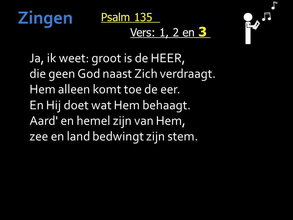 Psalm 135 Vers: 1, 2 en 3 Zingen Ja, ik weet: groot is de HEER, die geen God naast Zich verdraagt.