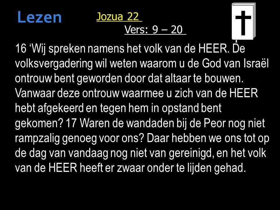Jozua 22 Vers: 9 – 20 16 'Wij spreken namens het volk van de HEER.