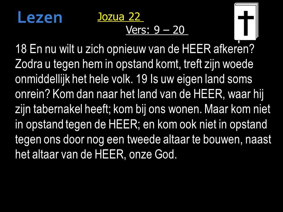 Jozua 22 Vers: 9 – 20 18 En nu wilt u zich opnieuw van de HEER afkeren.