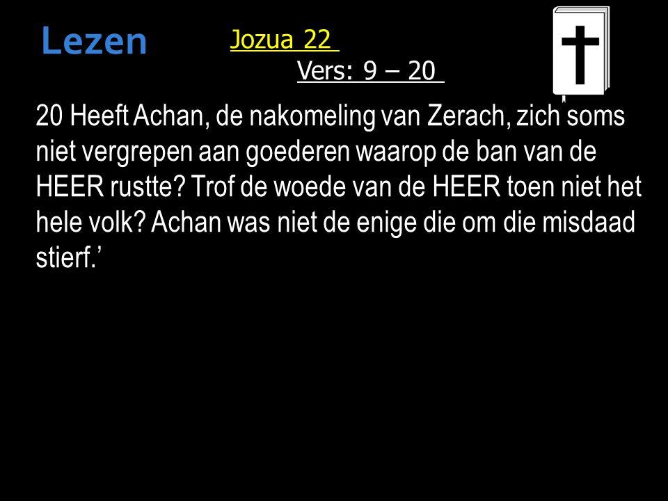Jozua 22 Vers: 9 – 20 20 Heeft Achan, de nakomeling van Zerach, zich soms niet vergrepen aan goederen waarop de ban van de HEER rustte.