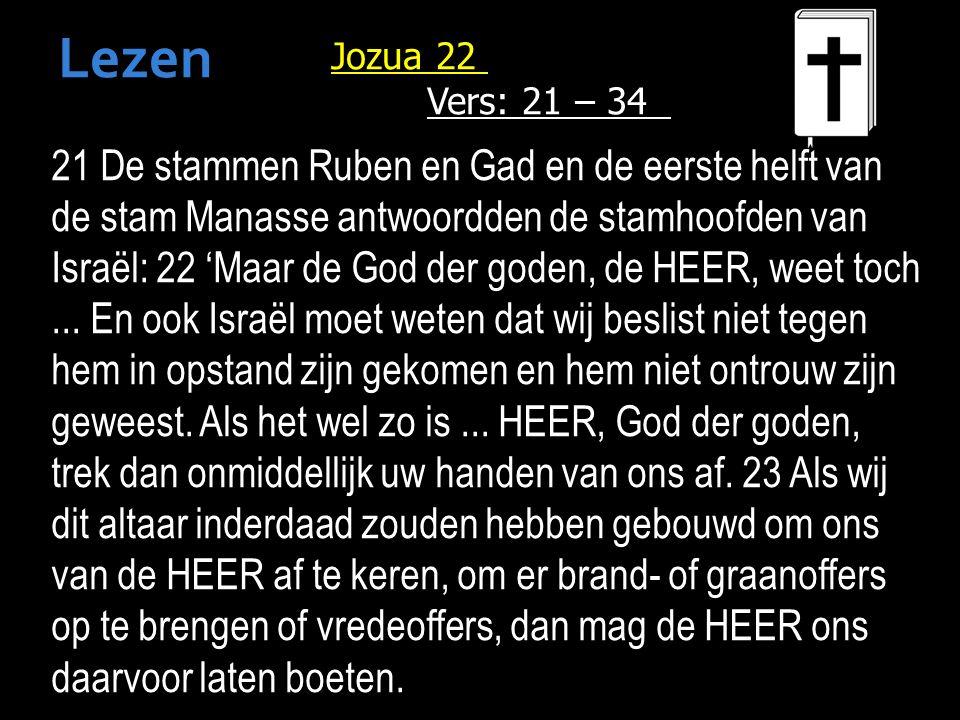 Jozua 22 Vers: 21 – 34 21 De stammen Ruben en Gad en de eerste helft van de stam Manasse antwoordden de stamhoofden van Israël: 22 'Maar de God der goden, de HEER, weet toch...