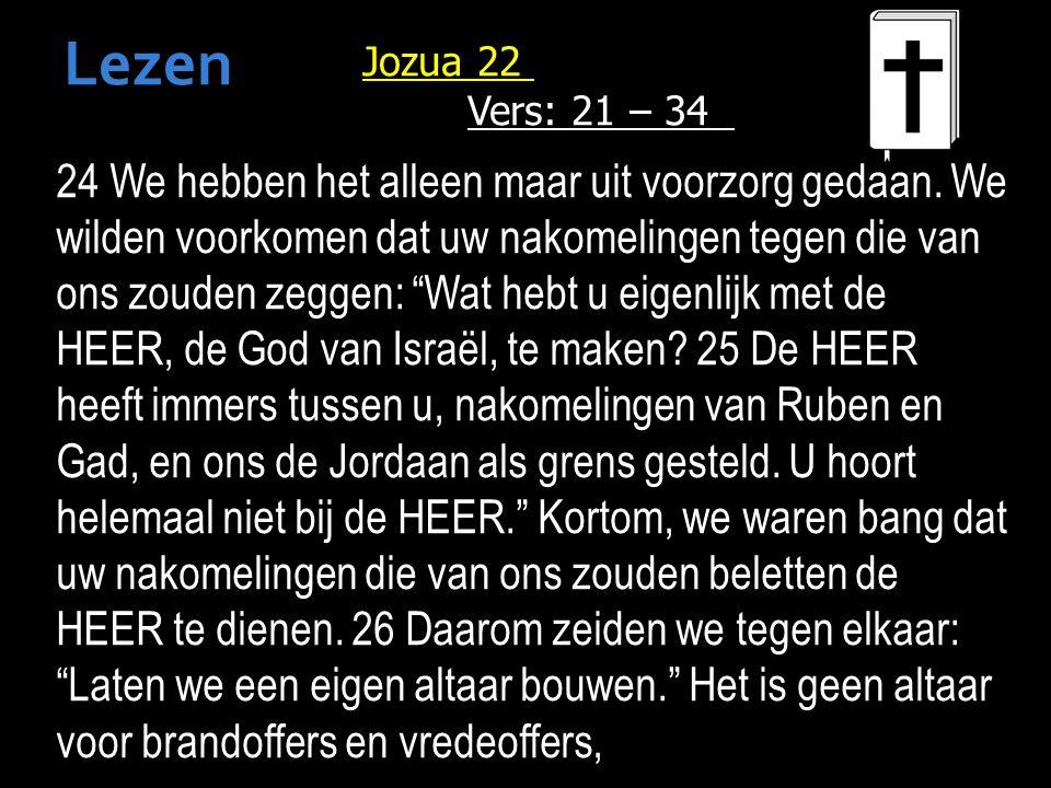 Jozua 22 Vers: 21 – 34 24 We hebben het alleen maar uit voorzorg gedaan.