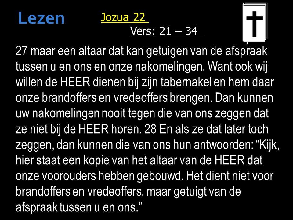 Jozua 22 Vers: 21 – 34 27 maar een altaar dat kan getuigen van de afspraak tussen u en ons en onze nakomelingen.