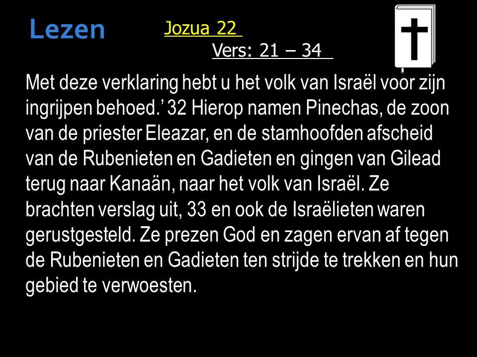 Jozua 22 Vers: 21 – 34 Met deze verklaring hebt u het volk van Israël voor zijn ingrijpen behoed.' 32 Hierop namen Pinechas, de zoon van de priester Eleazar, en de stamhoofden afscheid van de Rubenieten en Gadieten en gingen van Gilead terug naar Kanaän, naar het volk van Israël.