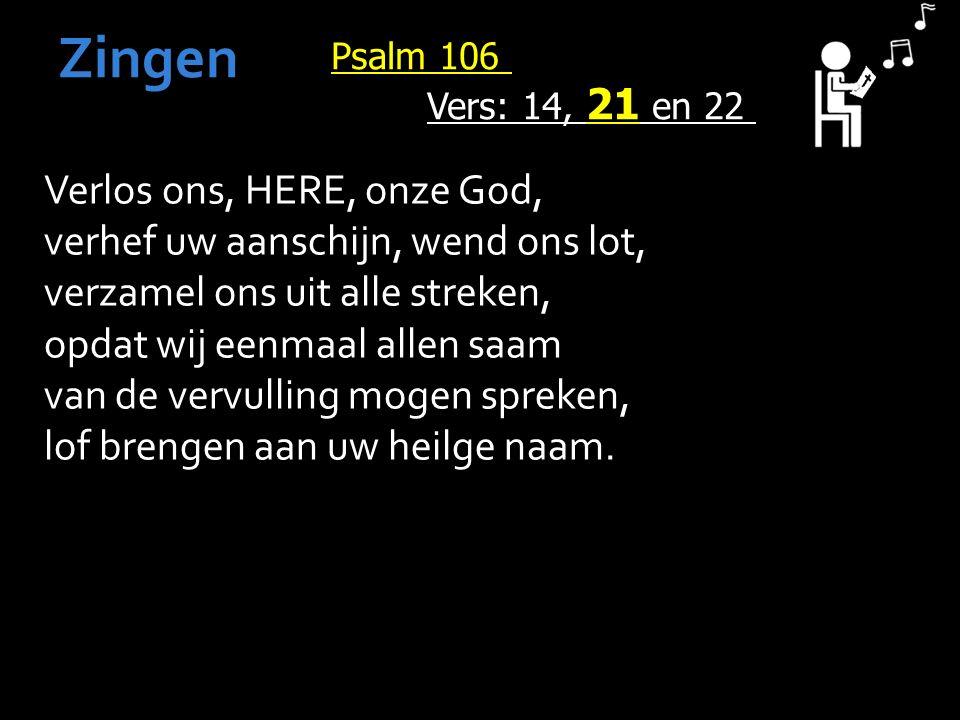 Psalm 106 Vers: 14, 21 en 22 Zingen Verlos ons, HERE, onze God, verhef uw aanschijn, wend ons lot, verzamel ons uit alle streken, opdat wij eenmaal allen saam van de vervulling mogen spreken, lof brengen aan uw heilge naam.
