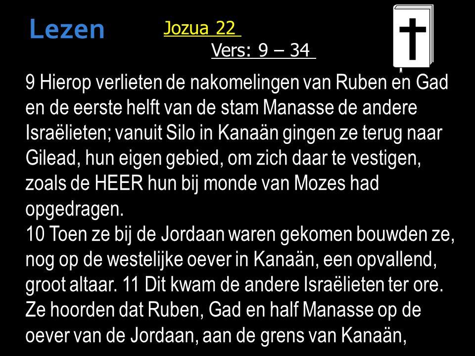 Jozua 22 Vers: 9 – 34 9 Hierop verlieten de nakomelingen van Ruben en Gad en de eerste helft van de stam Manasse de andere Israëlieten; vanuit Silo in Kanaän gingen ze terug naar Gilead, hun eigen gebied, om zich daar te vestigen, zoals de HEER hun bij monde van Mozes had opgedragen.