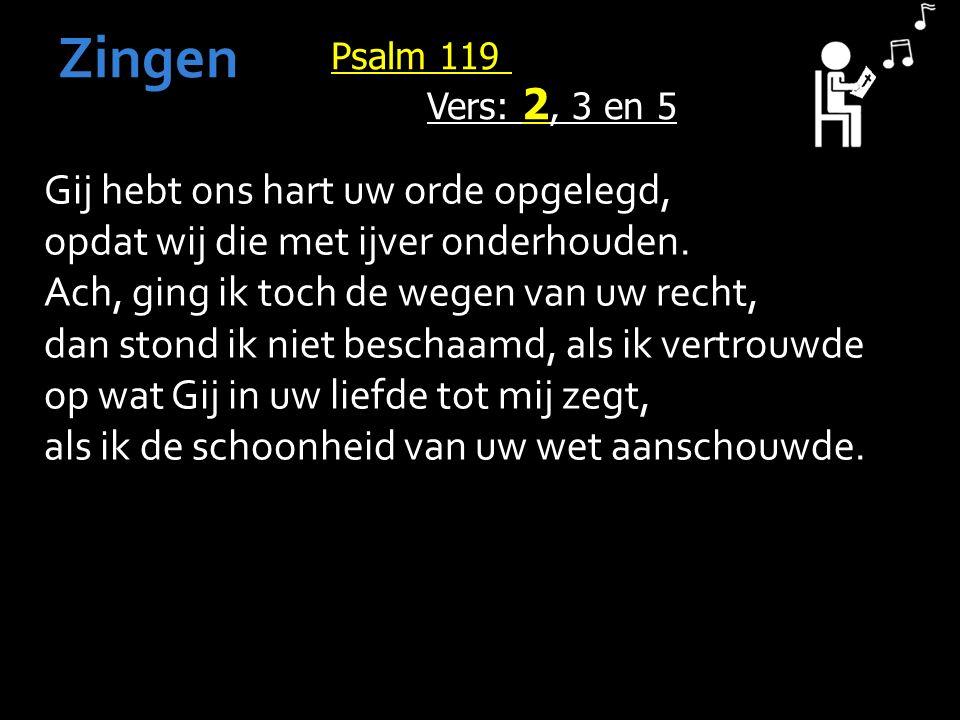 Psalm 119 Vers: 2, 3 en 5 Zingen Gij hebt ons hart uw orde opgelegd, opdat wij die met ijver onderhouden.