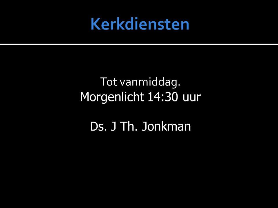 Tot vanmiddag. Morgenlicht 14:30 uur Ds. J Th. Jonkman