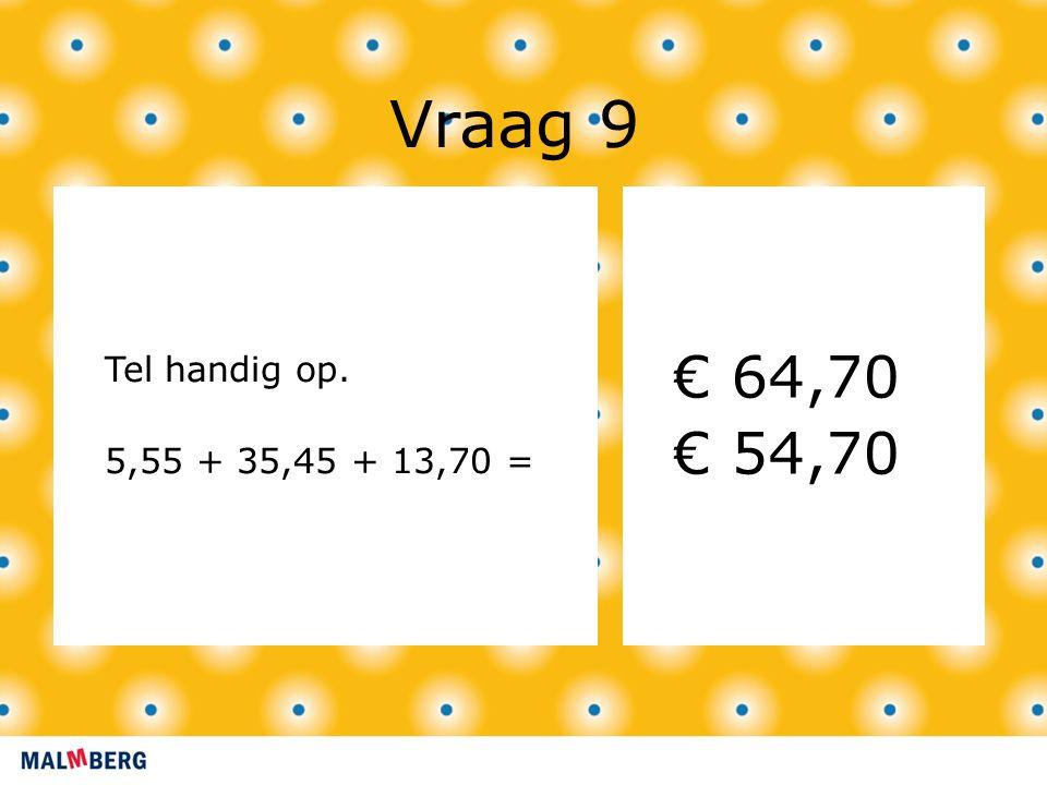 Vraag 9 Tel handig op. 5,55 + 35,45 + 13,70 = € 64,70 € 54,70