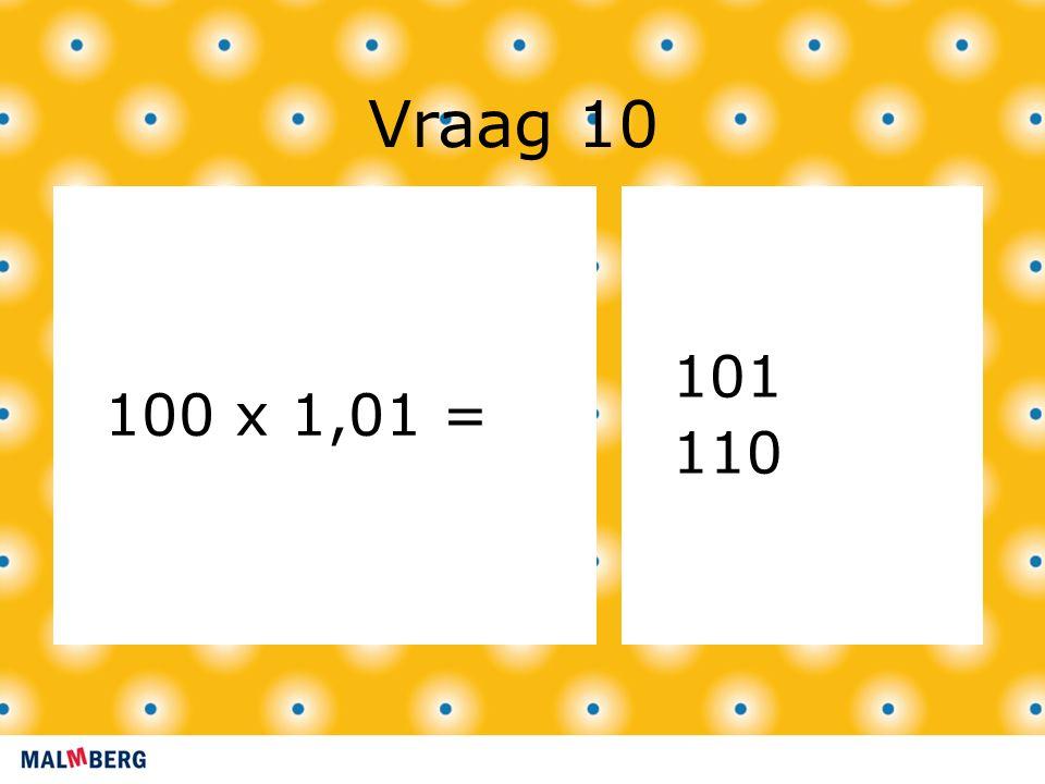 Vraag 10 100 x 1,01 = 101 110