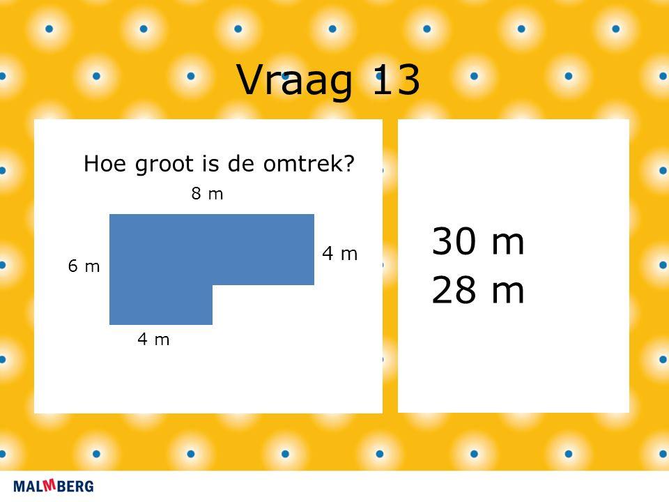 Vraag 13 30 m 28 m 4 m Hoe groot is de omtrek? 4 m 6 m 8 m