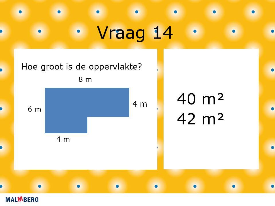 Vraag 14 40 m² 42 m² 4 m Hoe groot is de oppervlakte? 4 m 6 m 8 m