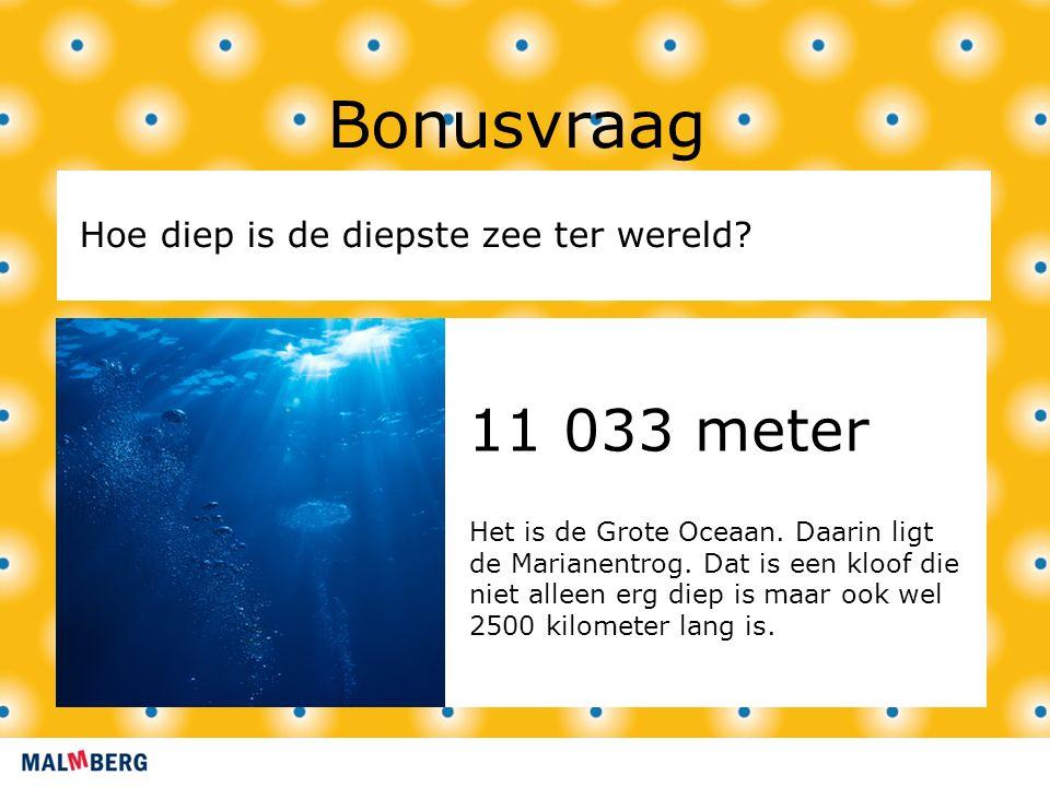 11 033 meter Bonusvraag Hoe diep is de diepste zee ter wereld? Het is de Grote Oceaan. Daarin ligt de Marianentrog. Dat is een kloof die niet alleen e