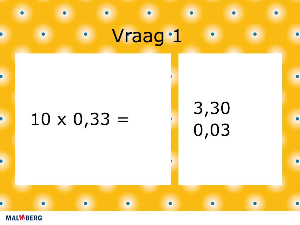 Vraag 1 10 x 0,33 = 3,30 0,03