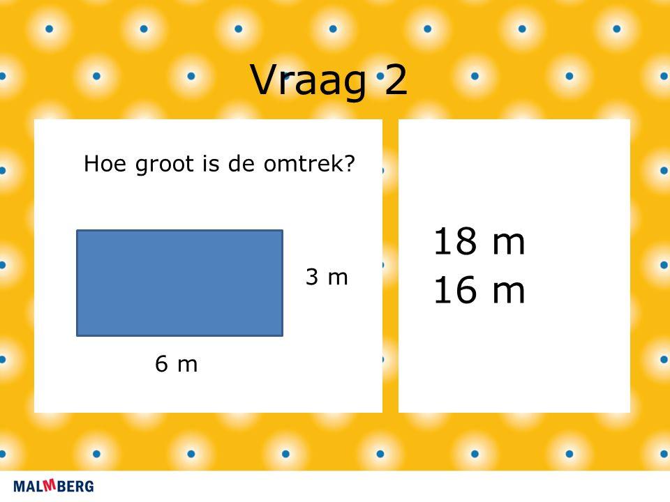 Vraag 2 18 m 16 m 3 m 6 m Hoe groot is de omtrek?